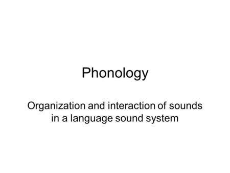 Phonology Organization and interaction of sounds in a language sound system.