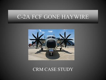 C-2A FCF GONE HAYWIRE CRM CASE STUDY. Question Policy Ask AWAY!!