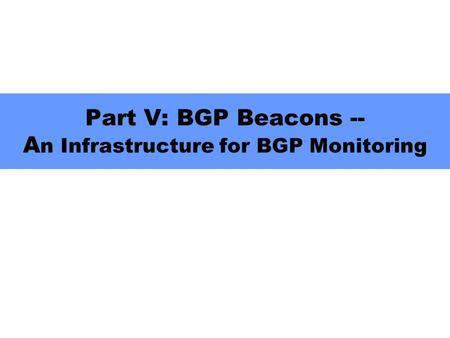 Part V: BGP Beacons -- A n Infrastructure for BGP Monitoring.
