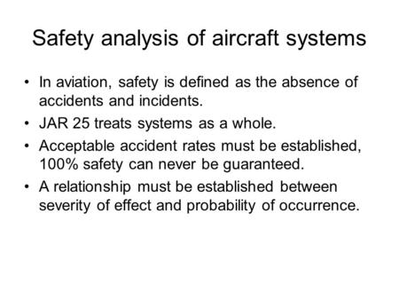 Safety analysis of aircraft systems In aviation, safety is defined as the absence of accidents and incidents. JAR 25 treats systems as a whole. Acceptable.