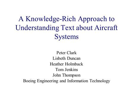 A Knowledge-Rich Approach to Understanding Text about Aircraft Systems Peter Clark Lisbeth Duncan Heather Holmback Tom Jenkins John Thompson Boeing Engineering.