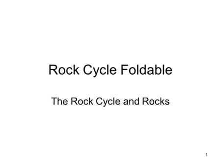 1 Rock Cycle Foldable The Rock Cycle and Rocks. 2 Fold Fold the flaps in and label each as follows :: Left side flaps = The Rock Cycle, and Forces and.