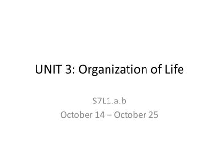 UNIT 3: Organization of Life S7L1.a.b October 14 – October 25.