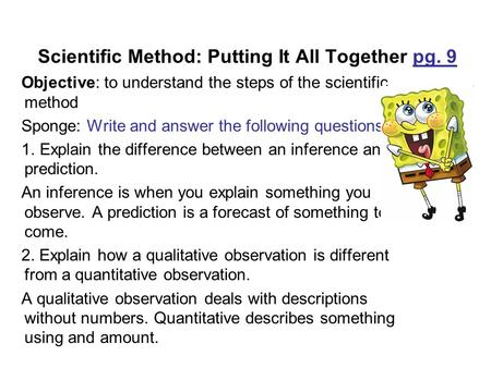 Scientific Method: Putting It All Together pg. 9 Objective: to understand the steps of the scientific method Sponge: Write and answer the following questions.