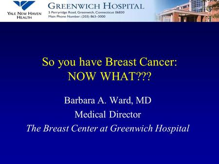 So you have Breast Cancer: NOW WHAT??? Barbara A. Ward, MD Medical Director The Breast Center at Greenwich Hospital.
