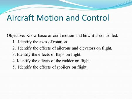 Aircraft Motion and Control Objective: Know basic aircraft motion and how it is controlled. 1. Identify the axes of rotation. 2. Identify the effects of.