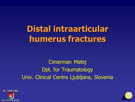 Dpt. Of Traumatology KC LJUBLJANA Distal intraarticular humerus fractures Cimerman Matej Dpt. for Traumatology Univ. Clinical Centre Ljubljana, Slovenia.