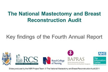 The National Mastectomy and Breast Reconstruction Audit Key findings of the Fourth Annual Report Slides produced by the MBR Project Team. © The National.