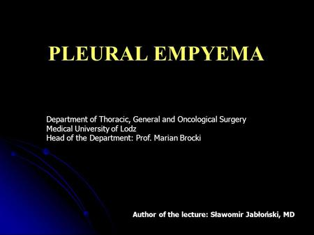 PLEURAL EMPYEMA Department of Thoracic, General and Oncological Surgery Medical University of Lodz Head of the Department: Prof. Marian Brocki Author of.