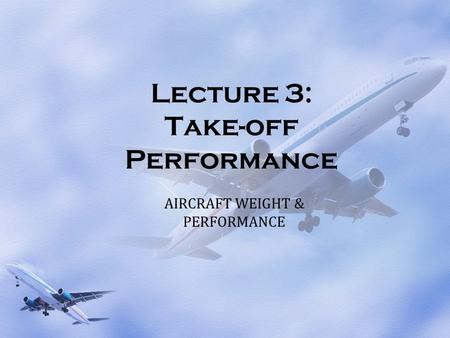 Lecture 3: Take-off Performance AIRCRAFT WEIGHT & PERFORMANCE.