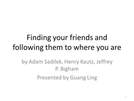 Finding your friends and following them to where you are by Adam Sadilek, Henry Kautz, Jeffrey P. Bigham Presented by Guang Ling 1.