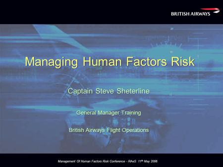 Management Of Human Factors Risk Conference - RAeS 11 th May 2006 Managing Human Factors Risk Captain Steve Sheterline General Manager Training British.