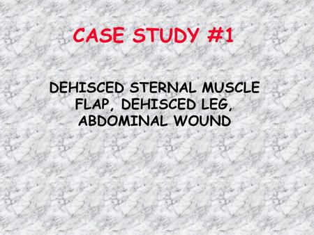 CASE STUDY #1 DEHISCED STERNAL MUSCLE FLAP, DEHISCED LEG, ABDOMINAL WOUND.