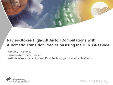Andreas Krumbein > 30 January 2007 MIRACLE Final Meeting, ONERA Châtillon, Folie 1 Navier-Stokes High-Lift Airfoil Computations with Automatic Transition.