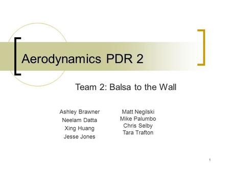 1 Aerodynamics PDR 2 Ashley Brawner Neelam Datta Xing Huang Jesse Jones Team 2: Balsa to the Wall Matt Negilski Mike Palumbo Chris Selby Tara Trafton.