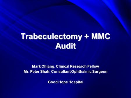 Trabeculectomy + MMC Audit Mark Chiang, Clinical Research Fellow Mr. Peter Shah, Consultant Ophthalmic Surgeon Good Hope Hospital.