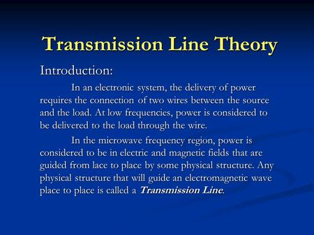 Transmission Line Theory Introduction: In an electronic system, the delivery of power requires the connection of two wires between the source and the load.