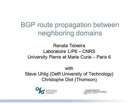 BGP route propagation between neighboring domains Renata Teixeira Laboratoire LIP6 – CNRS University Pierre et Marie Curie – Paris 6 with Steve Uhlig (Delft.