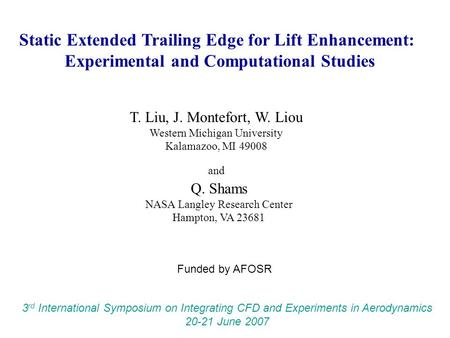 Static Extended Trailing Edge for Lift Enhancement: Experimental and Computational Studies T. Liu, J. Montefort, W. Liou Western Michigan University Kalamazoo,