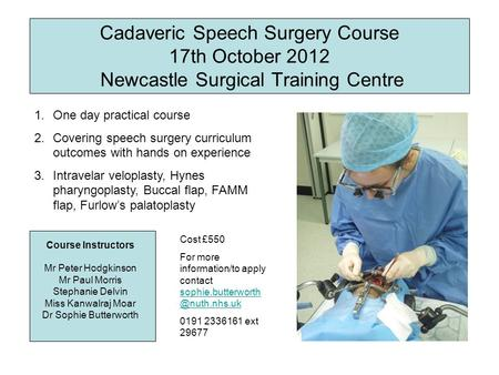 Cadaveric Speech Surgery Course 17th October 2012 Newcastle Surgical Training Centre Course Instructors Mr Peter Hodgkinson Mr Paul Morris Stephanie Delvin.