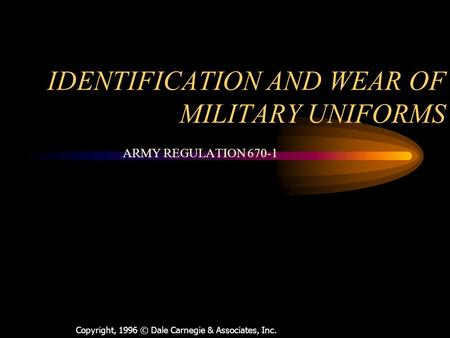 Copyright, 1996 © Dale Carnegie & Associates, Inc. IDENTIFICATION AND WEAR OF MILITARY UNIFORMS ARMY REGULATION 670-1.