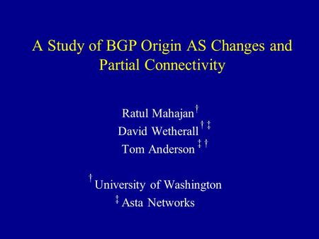 A Study of BGP Origin AS Changes and Partial Connectivity Ratul Mahajan David Wetherall Tom Anderson University of Washington Asta Networks † † ‡ † ‡ ‡