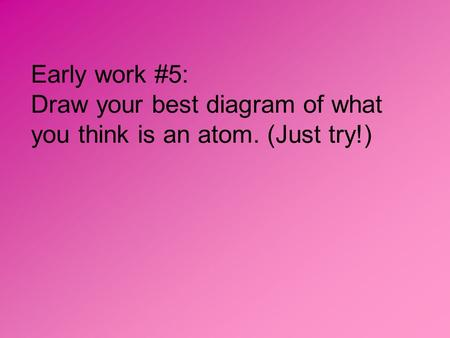 Early work #5: Draw your best diagram of what you think is an atom. (Just try!)
