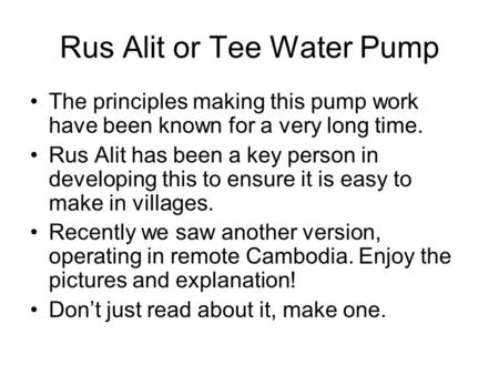 Rus Alit or Tee Water Pump The principles making this pump work have been known for a very long time. Rus Alit has been a key person in developing this.