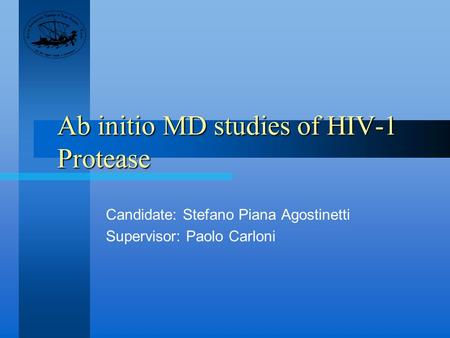 Ab initio MD studies of HIV-1 Protease Candidate: Stefano Piana Agostinetti Supervisor: Paolo Carloni.