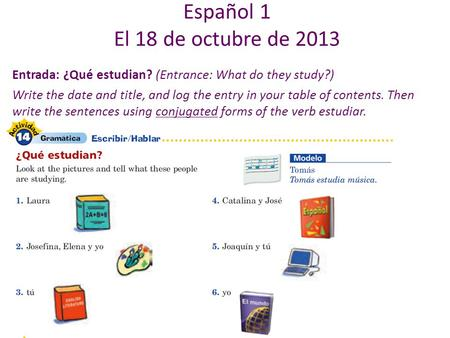 Entrada: ¿Qué estudian? (Entrance: What do they study?) Write the date and title, and log the entry in your table of contents. Then write the sentences.