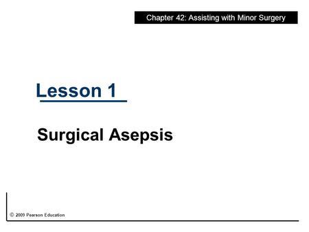 Lesson 1 Surgical Asepsis Chapter 42: Assisting with Minor Surgery © 2009 Pearson Education.