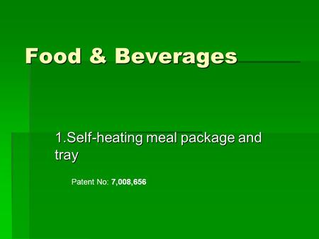 Food & Beverages 1.Self-heating meal package and tray Patent No: 7,008,656.
