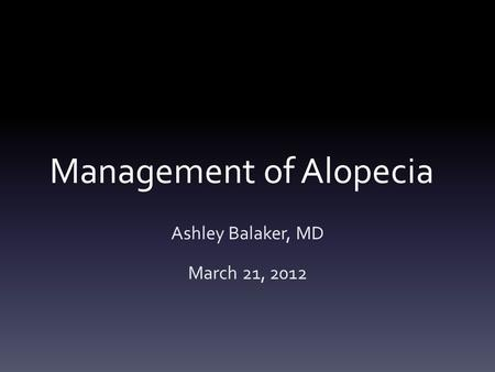 Management of Alopecia Ashley Balaker, MD March 21, 2012.