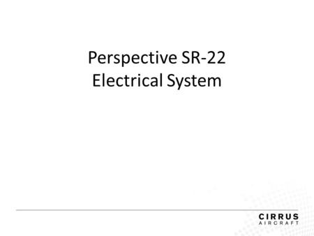 Perspective SR-22 Electrical System. Electrical System 28 Volt DC Negative Ground Dual Alternator Dual Battery The system provides uninterrupted power.