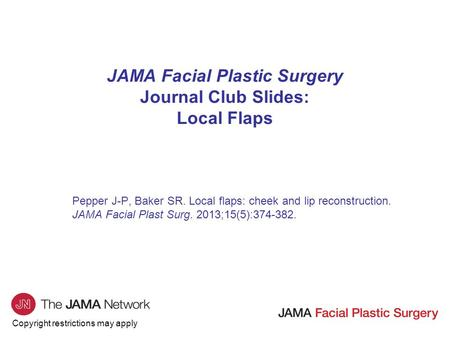 Copyright restrictions may apply JAMA Facial Plastic Surgery Journal Club Slides: Local Flaps Pepper J-P, Baker SR. Local flaps: cheek and lip reconstruction.