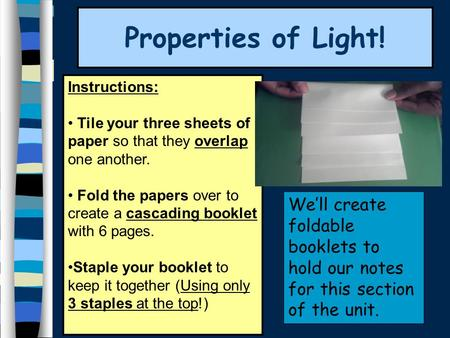 Properties of Light! Instructions: Tile your three sheets of paper so that they overlap one another. Fold the papers over to create a cascading booklet.