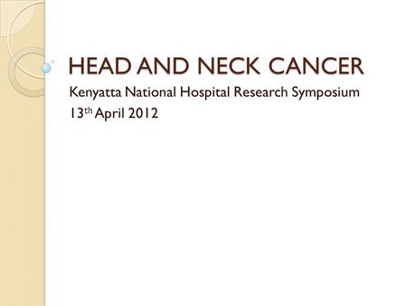 HEAD AND NECK CANCER Kenyatta National Hospital Research Symposium 13 th April 2012.