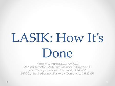 LASIK: How It's Done Vincent J. Marino, D.O. FAOCO Medical Director, LASIKPlus Cincinnati & Dayton, OH 7840 Montgomery Rd. Cincinnati, OH 45236 6470 Centerville.