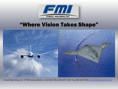 """Where Vision Takes Shape"" Forrest Machining, Inc. 27756 Avenue Mentry, CA 91355 Office (661)257-0231 Fax (661)2574338 www.forrestmachining.comwww.forrestmachining.com."