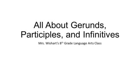 All About Gerunds, Participles, and Infinitives
