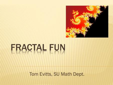 Tom Evitts, SU Math Dept..  Geometric Shape  Composed of Self-Similar Parts.
