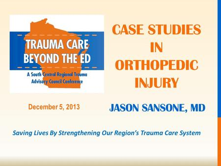 Saving Lives By Strengthening Our Region's Trauma Care System December 5, 2013 JASON SANSONE, MD CASE STUDIES IN ORTHOPEDIC INJURY.