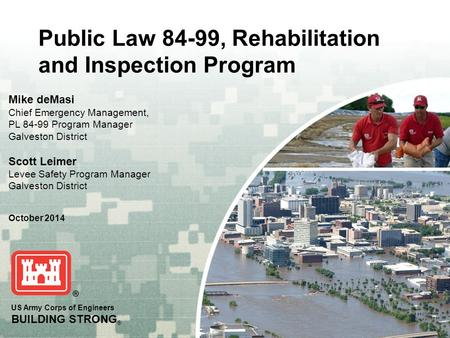 US Army Corps of Engineers BUILDING STRONG ® Public Law 84-99, Rehabilitation and Inspection Program Mike deMasi Chief Emergency Management, PL 84-99 Program.