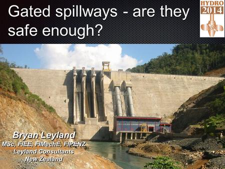 Gated spillways - are they safe enough?.,, 1 Bryan Leyland MSc, FIEE, FIMechE, FIPENZ Leyland Consultants New Zealand.