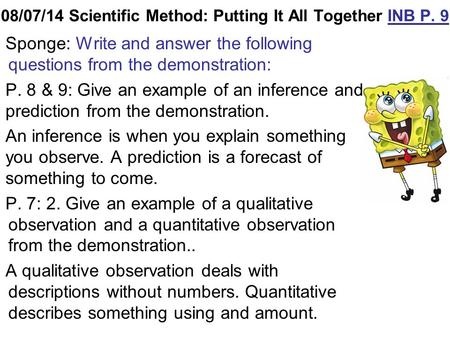 08/07/14 Scientific Method: Putting It All Together INB P. 9 Sponge: Write and answer the following questions from the demonstration: P. 8 & 9: Give an.