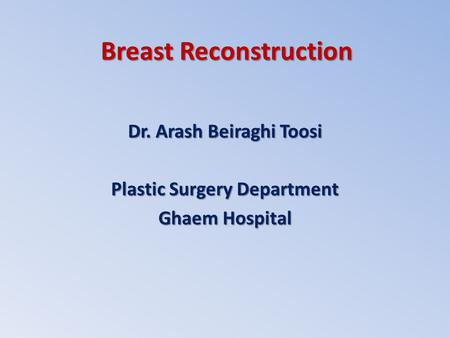 Breast Reconstruction Dr. Arash Beiraghi Toosi Plastic Surgery Department Ghaem Hospital.