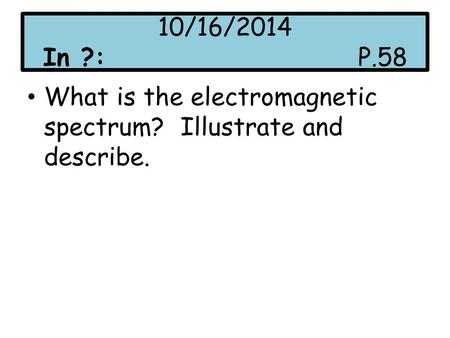 10/16/2014 In ?:P.58 What is the electromagnetic spectrum? Illustrate and describe.