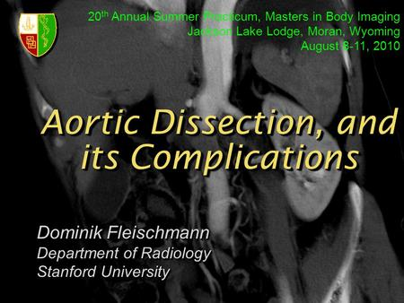 Aortic Dissection, and its Complications Dominik Fleischmann Department of Radiology Stanford University Dominik Fleischmann Department of Radiology Stanford.