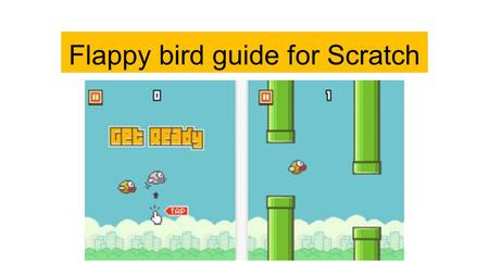 Flappy bird guide for Scratch. Introduction Flappy bird rose to popularity as an easy to play and addictive game at the end of 2013 It is a game where.