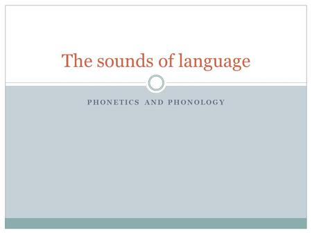 PHONETICS AND PHONOLOGY The sounds of language. Preview: Phonetics How are speech sounds made? How does sound travel through the air? How is it registered.